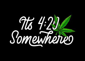 its 420 somewhere , weed marijuana cannabis ganja commercial use t-shirt design