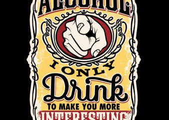 Alcohol I Only Drink to make you more Interesting t shirt design for sale