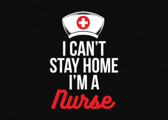 I cant stay at home i'm nurse t shirt design for sale