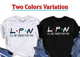 LPN, I will be there for you, Nurse t shirt design for download