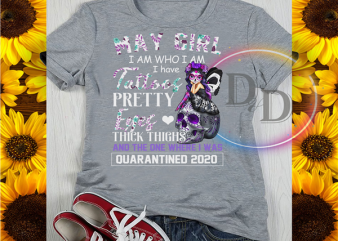 May Girl I am Who I am I have Tattoos Pretty Eyes Thick Thighs Quarantined 2020 buy t shirt design