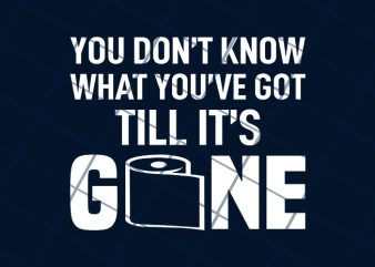 You don'y know what you've got till it's gone commercial use t-shirt design