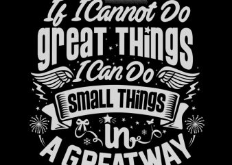IF I CANNOT DO GREAT THINGS I CAN DO SMALL THINGS t shirt design to buy