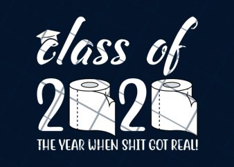 Class of 2020 the year when shit got real ready made tshirt design