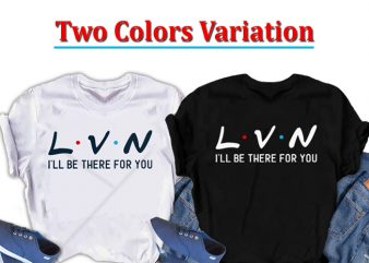 LVN, I will be there for you, Nurse t-shirt design for commercial use