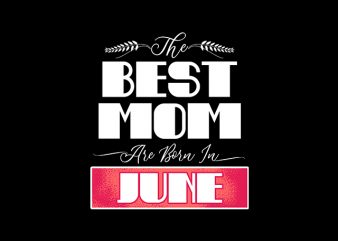 best mom are born in june print ready t shirt design
