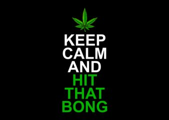 Keep Calm and Hit That Bong , weed marijuana cannabis ganja design for t shirt graphic t-shirt design