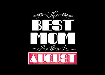 best mom are born in august print ready t shirt design