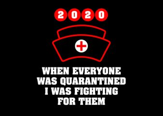 When Everyone Was Quarantined I Was Fighting For Them, Nurse, Nurse Cap 2020, We Can Do It T-Shirt Design for Commercial Use