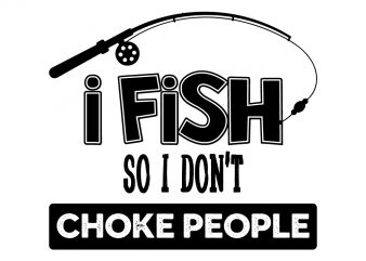 Download I Fish So I Don T Choke People Buy T Shirt Design Artwork Buy T Shirt Designs