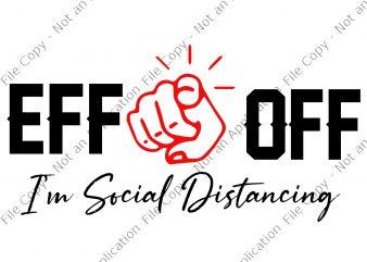 EFF off I'm social Distancing svg, EFF off I'm social Distancing, EFF off I'm social Distancing PNG, EFF off I'm social Distancing design ready made tshirt design