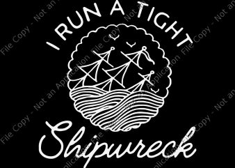 I run a tight shipwreck SVG, I run a tight shipwreck PNG, I run a tight shipwreck, I run a tight shipwreck design, shipwreck png, shipwreck SVG, shipwreck t shirt design for download