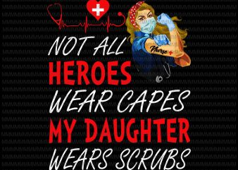 Nurse vector, Not All Heroes Wear Capes My Daughter My Daughter Wears Scrubs, Png, Jpg, Vector print ready t shirt design