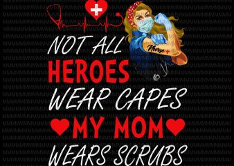 Nurse vector, Not All Heroes Wear Capes My Mom My Daughter Wears Scrubs, Png, Jpg, Vector print ready t shirt design