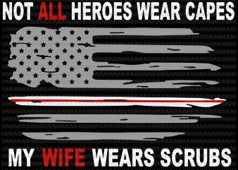 Nurses svg, Not All Heroes Wear Capes My Wife Wear Scrubs svg, flag usa svg, heart usa svg, png, dxf, eps, ai file t-shirt design png