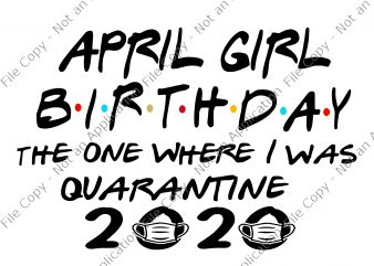 April girl birthday the one where i was quarantine 2020 svg, April girl birthday the one where i was quarantine 2020, April girl birthday svg, April girl svg, April girl t-shirt design png