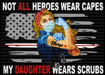 Nurses vector, Not All Heroes Wear Capes My Daughter Wear Scrubs vector, Png, Jpg, flag usa svg, heart usa Png, Jpg graphic t-shirt design