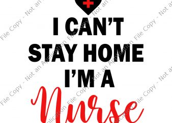 I can't stay at home i'm a nurse svg, I can't stay at home i'm a nurse, I can't stay at home i'm a nurse png, I can't stay at home i'm a nurse t-shirt design for sale