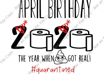 April birthday svg, April birthday, April birthday, April birthday 2020 the year when shit got real svg, April birthday 2020 the year when shit got real , 2020 Quarantine Birthday, t shirt design to buy