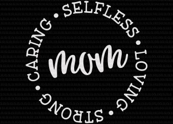Mom Svg, Mother's Day Svg, Mom Circle Sign Svg, Mommy Svg, Caring Selfless Loving Strong, Caring Selfless Loving Strong svg, Caring Selfless Loving Strong design for t shirt t-shirt design for commercial use