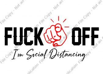 Fuck Off, I'm Social Distancing SVG, Fuck Off I'm Social Distancing png, Fuck Off I'm Social Distancing, Fuck Off I'm Social Distancing design buy t shirt design for commercial use