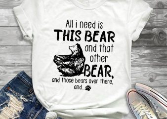 All I Need Is This Bear And That Other Bear And Those Bears Over There And SVG, Bear SVG print ready t shirt design