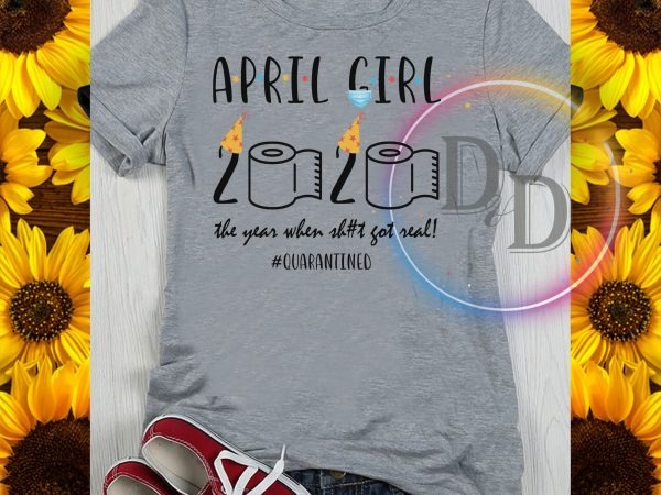 April girl 2020 the year when shit got real quarantined corona virus survived buy t shirt design
