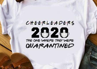 Cheerleaders 2020 The One Where They Were Quarantined, Coronavirus, Covid 19 EPS SVG PNG DXF digital download design for t shirt
