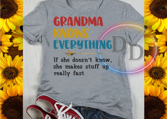 Grandma Knows Everything If She Doesn't Know She Makes Stuff Up Really Fast t shirt design for download