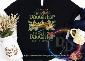 I'm not the step daughter I'm just the daughter that stepped up design for t shirt
