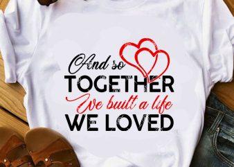 And So Together We built A Life We Loved SVG, Family SVG, Heart SVG, Funny SVG shirt design png