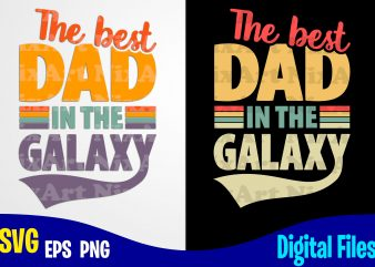 The Best Dad in the Galaxy, Father's Day, Dad svg, Father, Funny Fathers day design svg eps, png files for cutting machines and print t shirt designs for sale t-shirt design png