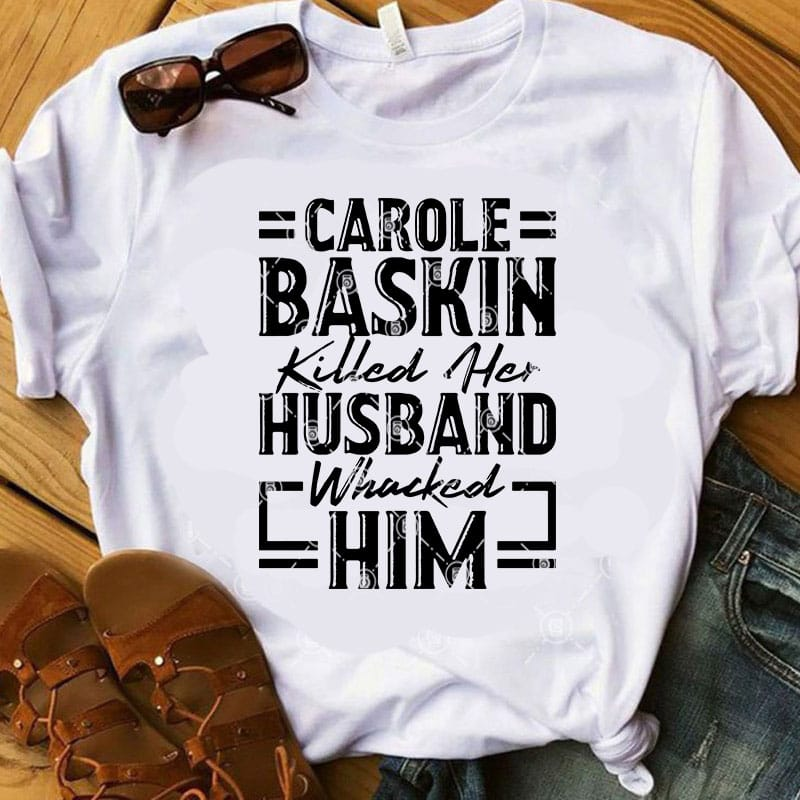 Carole Baskin Killed Her Husband Whacked Him Svg Tiger King Svg Movies Svg Buy T Shirt Design Artwork Buy T Shirt Designs