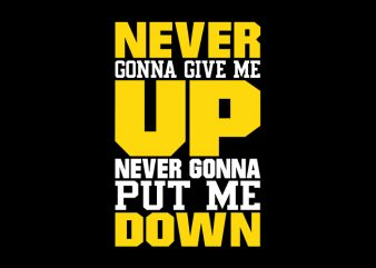 Never Gonna Give Me Up Never Gonna Put Me Down, Never Gonna Give Me Up Never Gonna Put Me Down, Never Gonna Give Me Up Never Gonna Put Me Down, Never Gonna Give Me Up Never Gonna Put Me Down, T-Shirt Design for Commercial Use