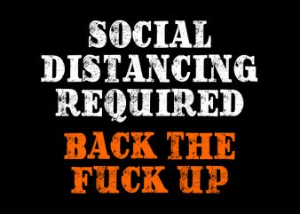 Social Distancing Required Back The Fuck Up, Social Distancing Required Back The Fuck Up, Social Distancing Required Back The Fuck Up, Social Distancing Required Back The Fuck Up, T-Shirt Design for Commercial Use