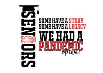 Seniors 2020 Some Have A Story Some Have A Legacy We Had A Pandemic Top That! T-Shirt Design for Commercial Use