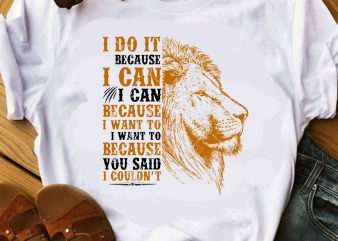I Do It Bacause I Can I Can Because I Want To I Want To Because You Said I Couldn't SVG, Lion SVG, Animals SVG graphic t-shirt design