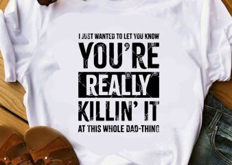 I Just Wanted To Let You Know You're Really Killin' It At This Whole Dad-Thing SVG, Funny SVG, Quote SVG t shirt design to buy