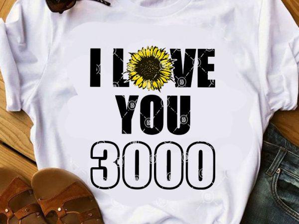 I Love You 3000 Svg Sunflower Svg Quote Svg Funny Svg T Shirt Design For Sale Buy T Shirt Designs