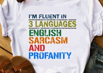 I'm Fluent In 3 Languages English Sarcasm And Profanity SVG, Funny SVG, Quote SVG buy t shirt design artwork