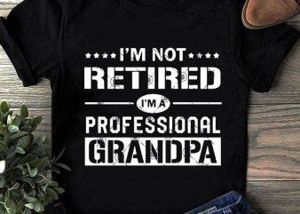 I'm Not Retired I'm A Professional Grandpa SVG, Family SVG, Funny SVG, Quote SVG t shirt design for purchase