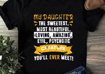 My Daughter The Sweetest Most Beautiful Loving Amazing Evil, Psychotic Creature You'll Ever Meet SVG, Family SVG, Daughter SVG, Funny SVG t-shirt design png