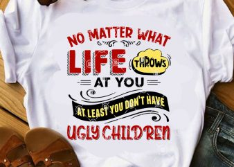 No Matter What Life Throws At You At Least You Don't Have Ugly Children SVG, Funny SVG, Family SVG, Quote SVG t-shirt design for sale