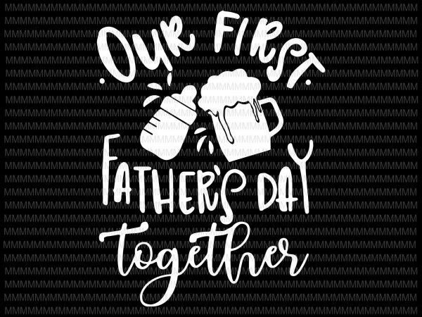 Our First Fathers Day Together Svg Png Eps Dxf Father Son Svg Daddy And Me Svg First Father S Day Svg Silhouette Cricut Cut Design For T Shirt Buy T Shirt Designs