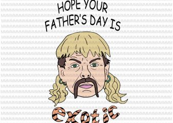 Hope your father's day is exotic svg, Tiger king joe exotic svg, tiger king father's day svg, joe exotic svg, father's day svg, fathers day svg, png, dxf, eps, ai file buy t shirt design artwork