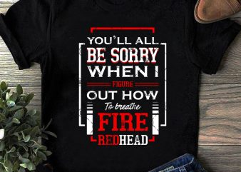 You'll All Be Sorry When I Figure Out How To Breathe Fire Redhead SVG, Quote SVG, Funny SVG shirt design png