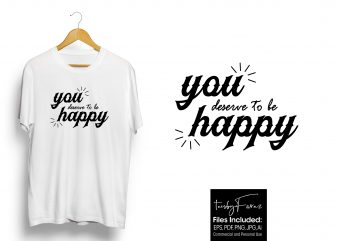 You deserve to be happy. Latest T shirt design for sale