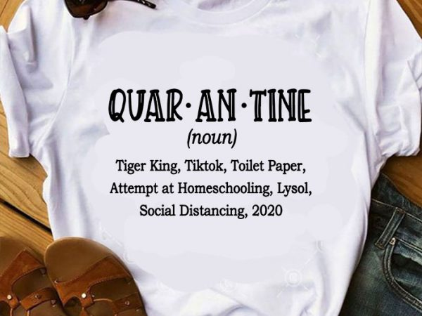 Quar An Tine Noun Tiger King Tiktok Toilet Paper Attempt At Homeschooling Lysol Social Distancing 2020 Svg Funny Svg T Shirt Design For Purchase Buy T Shirt Designs