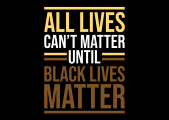 all lives can't matter unti black lives mater ready made tshirt design