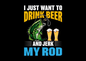 I Just Want To Drink Beer And Jerk My Rod svg, I Just Want To Drink Beer And Jerk My Rod, I Just Want To Drink Beer And Jerk My Rod png, I Just Want To Drink Beer And Jerk My Rod design, fatherhood svg, fatherhood png, fatherhood design, father day, father's day T-Shirt Design for Commercial Use
